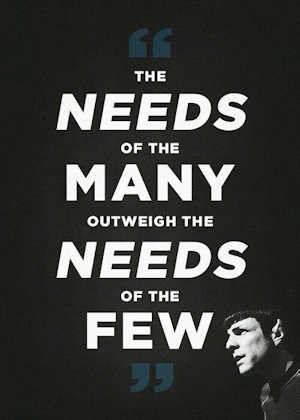 the needs of the many out-weigh the needs of the few